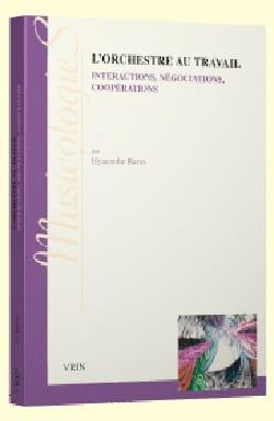 Hyacinthe RAVET - L'orchestre au travail. Interprétations, négociations, coopérations - Livre - di-arezzo.fr