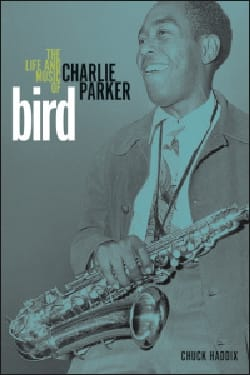 Chuck HADDIX - Bird : the life and music of Charlie Parker - Livre - di-arezzo.fr