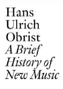 A Brief History of New Music Hans Ulrich OBRIST Livre laflutedepan.com