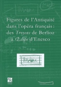 Figures de l'Antiquité dans l'Opéra français des Troyens de Berlioz à Oedipe - laflutedepan.com