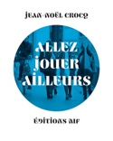 Allez jouer ailleurs - Jean-Noël CROCQ - Livre - laflutedepan.com